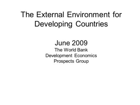 The External Environment for Developing Countries June 2009 The World Bank Development Economics Prospects Group.