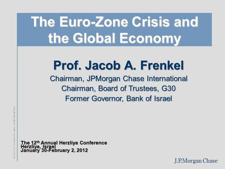 J.P.Morgan Chase S T R I C T L Y P R I V A T E A N D C O N F I D E N T I A L The Euro-Zone Crisis and the Global Economy Prof. Jacob A. Frenkel Chairman,