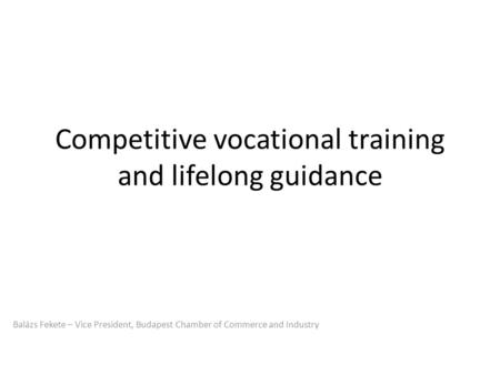 Competitive vocational training and lifelong guidance Balázs Fekete – Vice President, Budapest Chamber of Commerce and Industry.