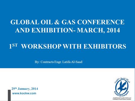 Www.kockw.com GLOBAL OIL & GAS CONFERENCE AND EXHIBITION- MARCH, 2014 1 ST WORKSHOP WITH EXHIBITORS 29 th January, 2014 By: Contracts Engr. Latifa Al-Saad.