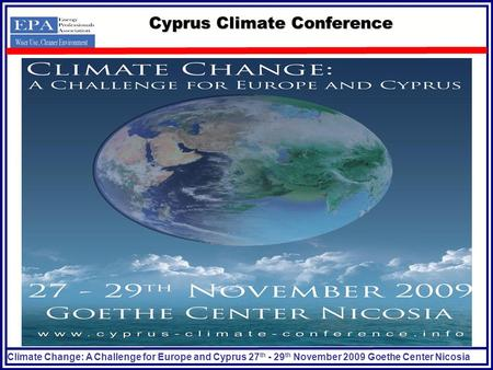 Climate Change: A Challenge for Europe and Cyprus 27 th - 29 th November 2009 Goethe Center Nicosia Cyprus Climate Conference.