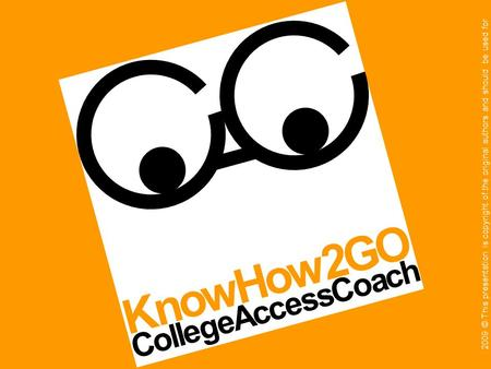 CollegeAccessCoach KnowHow2GO 2009 © This presentation is copyright of the original authors and should be used for educational purposes only.