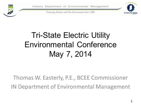 Tri-State Electric Utility Environmental Conference May 7, 2014 Thomas W. Easterly, P.E., BCEE Commissioner IN Department of Environmental Management 1.