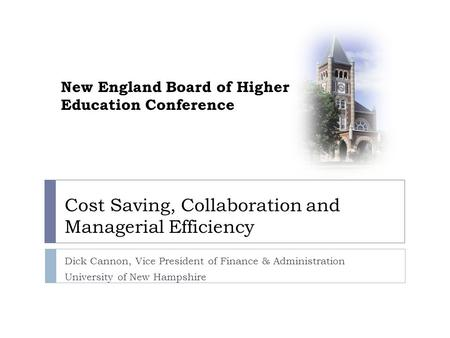 Cost Saving, Collaboration and Managerial Efficiency Dick Cannon, Vice President of Finance & Administration University of New Hampshire New England Board.