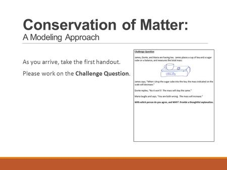 Conservation of Matter: A Modeling Approach As you arrive, take the first handout. Please work on the Challenge Question.