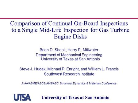 University of Texas at San Antonio Comparison of Continual On-Board Inspections to a Single Mid-Life Inspection for Gas Turbine Engine Disks Brian D. Shook,