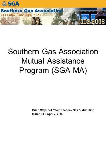 Southern Gas Association Mutual Assistance Program (SGA MA) Brian Claypool, Team Leader – Gas Distribution March 31 – April 2, 2009.
