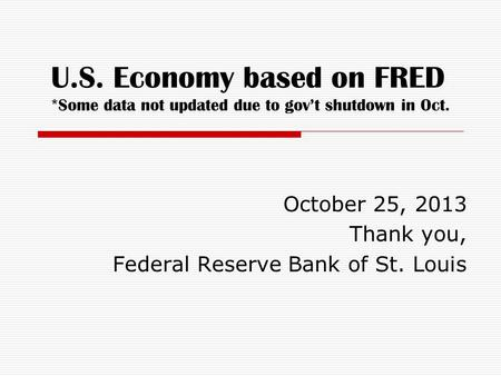 U.S. Economy based on FRED *Some data not updated due to gov't shutdown in Oct. October 25, 2013 Thank you, Federal Reserve Bank of St. Louis.