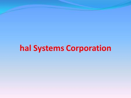 Hal Systems Corporation. Mission Create products and services that Make your work day a little easier Reduce your production costs Improve your response.