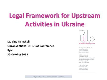 Legal Framework for Upstream Activities in Ukraine Dr. Irina Paliashvili Unconventional Oil & Gas Conference Kyiv 30 October 2013.