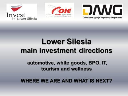 Lower Silesia main investment directions automotive, white goods, BPO, IT, tourism and wellness automotive, white goods, BPO, IT, tourism and wellness.