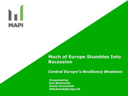 Much of Europe Stumbles Into Recession Central Europe's Resiliency Weakens Presented by: Kris Bledowski Senior Economist