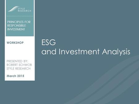 ESG AND INVESTMENT ANALYSIS WORKSHOP PRESENTED BY: ROBERT SCHWOB STYLE RESEARCH March 2015 PRINCIPLES FOR RESPONSIBLE INVESTMENT ESG and Investment Analysis.