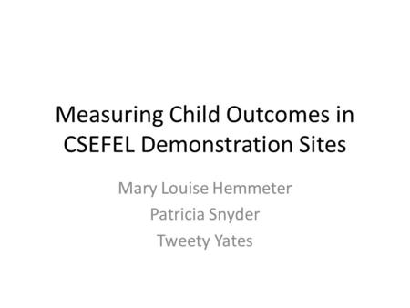 Measuring Child Outcomes in CSEFEL Demonstration Sites Mary Louise Hemmeter Patricia Snyder Tweety Yates.
