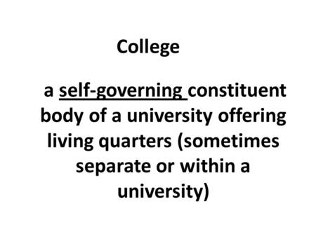 A self-governing constituent body of a university offering living quarters (sometimes separate or within a university) College.
