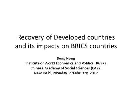 Recovery of Developed countries and its impacts on BRICS countries Song Hong Institute of World Economics and Politics( IWEP), Chinese Academy of Social.