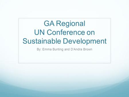 GA Regional UN Conference on Sustainable Development By: Emma Bunting and D'Andra Brown.