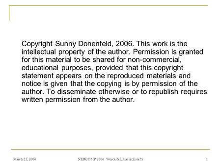 March 21, 2006 NERCOMP 2006 Worcester, Massachusetts 1 Copyright Sunny Donenfeld, 2006. This work is the intellectual property of the author. Permission.