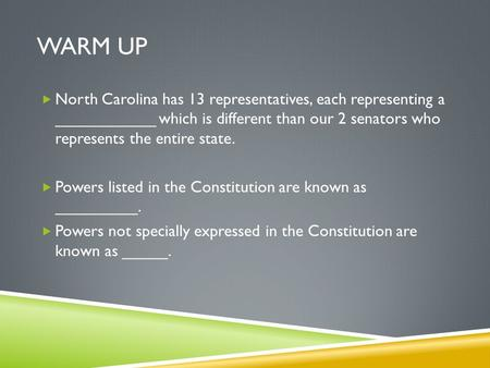 WARM UP  North Carolina has 13 representatives, each representing a ___________ which is different than our 2 senators who represents the entire state.