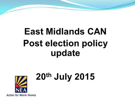 East Midlands CAN Post election policy update 20 th July 2015.