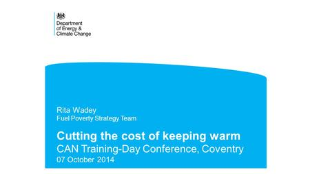 Cutting the cost of keeping warm CAN Training-Day Conference, Coventry 07 October 2014 Rita Wadey Fuel Poverty Strategy Team.