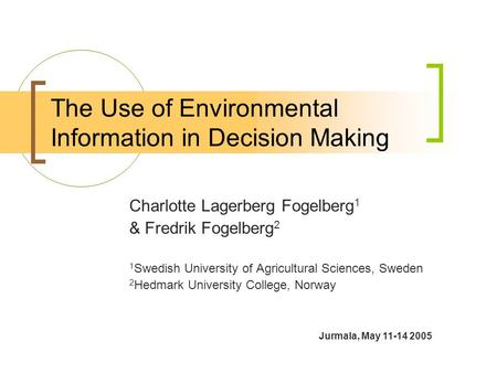 The Use of Environmental Information in Decision Making Charlotte Lagerberg Fogelberg 1 & Fredrik Fogelberg 2 1 Swedish University of Agricultural Sciences,