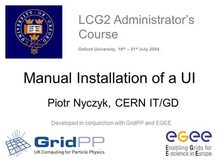 CERN Manual Installation of a UI – Oxford 19-21 July - 1 LCG2 Administrator's Course Oxford University, 19 th – 21 st July 2004. Developed.