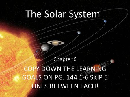 The Solar System Chapter 6 COPY DOWN THE LEARNING GOALS ON PG. 144 1-6 SKIP 5 LINES BETWEEN EACH!