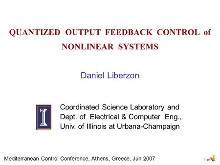QUANTIZED OUTPUT FEEDBACK CONTROL of NONLINEAR SYSTEMS Daniel Liberzon Coordinated Science Laboratory and Dept. of Electrical & Computer Eng., Univ. of.