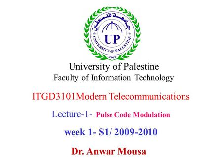 ITGD3101Modern Telecommunications Lecture-1- Pulse Code Modulation week 1- S1/ 2009-2010 Dr. Anwar Mousa University of Palestine Faculty of Information.