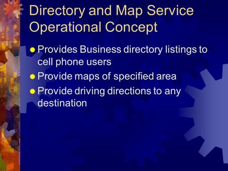 Directory and Map Service Operational Concept  Provides Business directory listings to cell phone users  Provide maps of specified area  Provide driving.