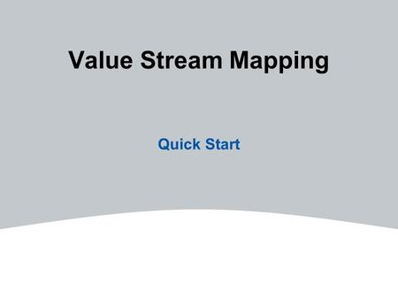 Value Stream Mapping Quick Start. 2Employ Improvement Initiatives A series of steps that must be performed in the proper sequence to create value for.