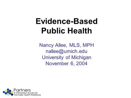 Evidence-Based Public Health Nancy Allee, MLS, MPH University of Michigan November 6, 2004.