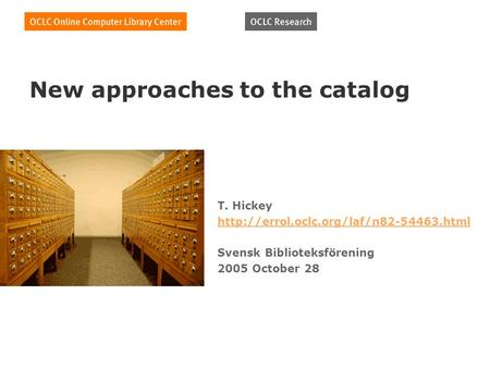 New approaches to the catalog T. Hickey  Svensk Biblioteksförening 2005 October 28.