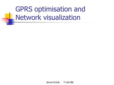 Janne Myllylä T-110.456 GPRS optimisation and Network visualization.