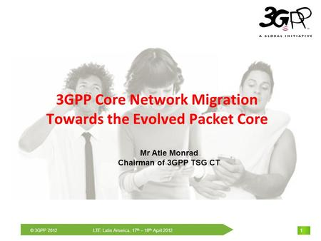 THE Mobile Broadband Standard © 3GPP 2012 LTE Latin America, 17 th – 18 th April 2012 1 1 1 3GPP Core Network Migration Towards the Evolved Packet Core.