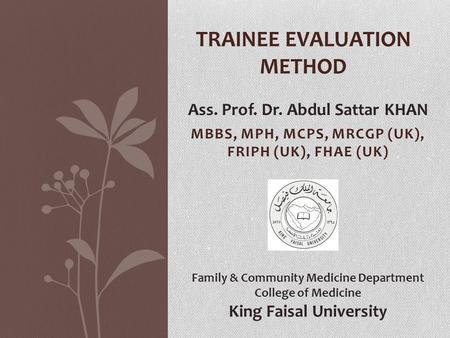 MBBS, MPH, MCPS, MRCGP (UK), FRIPH (UK), FHAE (UK) TRAINEE EVALUATION METHOD Ass. Prof. Dr. Abdul Sattar KHAN Family & Community Medicine Department College.