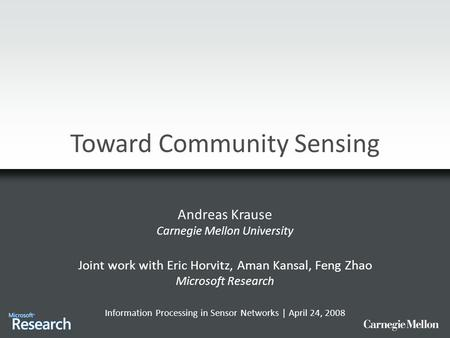 Toward Community Sensing Andreas Krause Carnegie Mellon University Joint work with Eric Horvitz, Aman Kansal, Feng Zhao Microsoft Research Information.