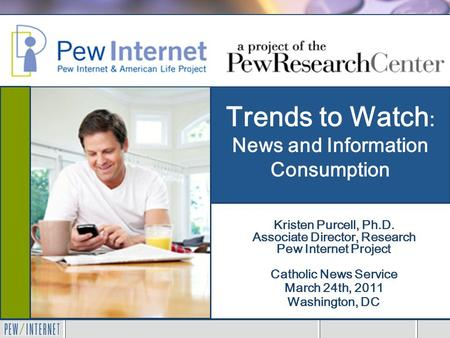 Trends to Watch : News and Information Consumption Catholic News Service March 24th, 2011 Washington, DC Kristen Purcell, Ph.D. Associate Director, Research.