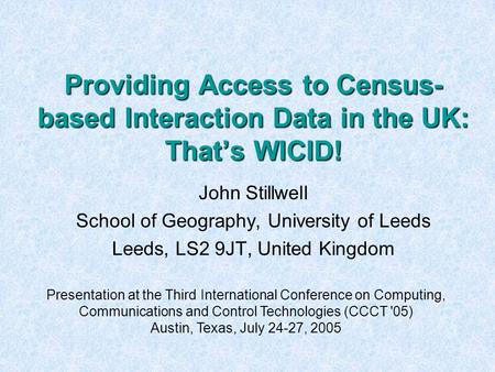 Providing Access to Census- based Interaction Data in the UK: That's WICID! John Stillwell School of Geography, University of Leeds Leeds, LS2 9JT, United.