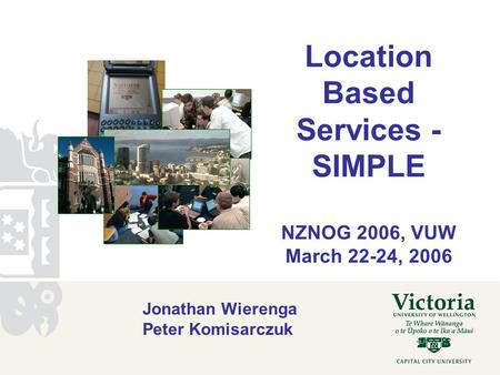 Location Based Services - SIMPLE NZNOG 2006, VUW March 22-24, 2006 Jonathan Wierenga Peter Komisarczuk.