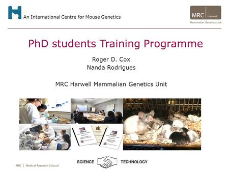An International Centre for Mouse Genetics PhD students Training Programme Roger D. Cox Nanda Rodrigues MRC Harwell Mammalian Genetics Unit.