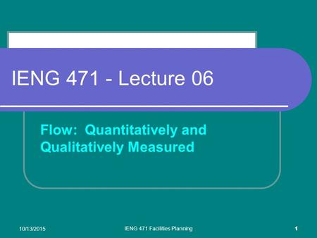 10/13/2015 IENG 471 Facilities Planning 1 IENG 471 - Lecture 06 Flow: Quantitatively and Qualitatively Measured.