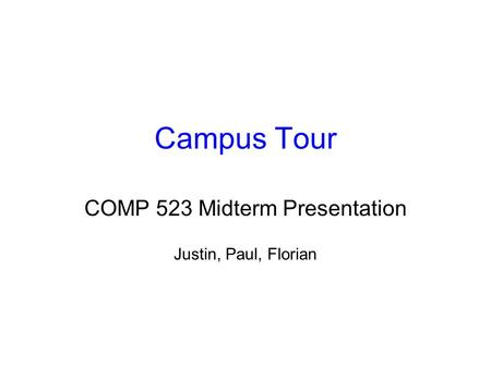 Campus Tour COMP 523 Midterm Presentation Justin, Paul, Florian.
