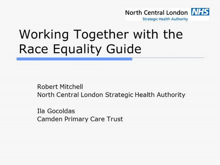 Working Together with the Race Equality Guide Robert Mitchell North Central London Strategic Health Authority Ila Gocoldas Camden Primary Care Trust.