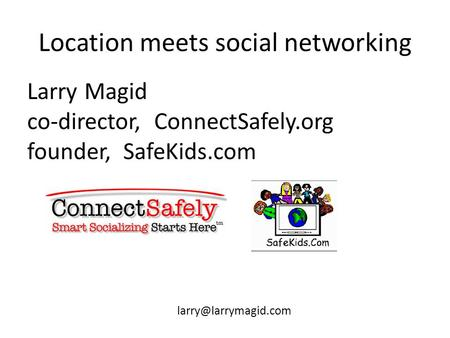 Location meets social networking Larry Magid co-director, ConnectSafely.org founder, SafeKids.com
