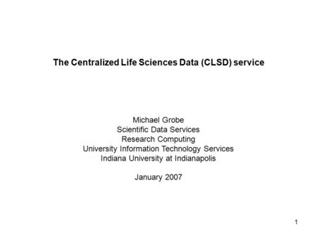 1 The Centralized Life Sciences Data (CLSD) service Michael Grobe Scientific Data Services Research <strong>Computing</strong> University Information Technology Services.