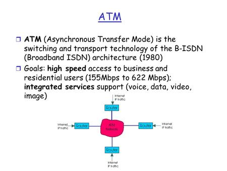 ATM r ATM (Asynchronous Transfer Mode) is the switching and transport technology of the B-ISDN (Broadband ISDN) architecture (1980) r Goals: high speed.