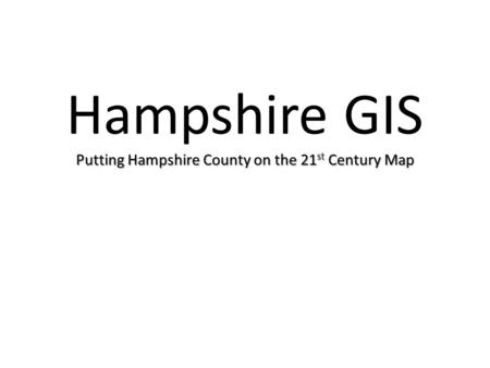 Putting Hampshire County on the 21 st Century Map Hampshire GIS Putting Hampshire County on the 21 st Century Map.
