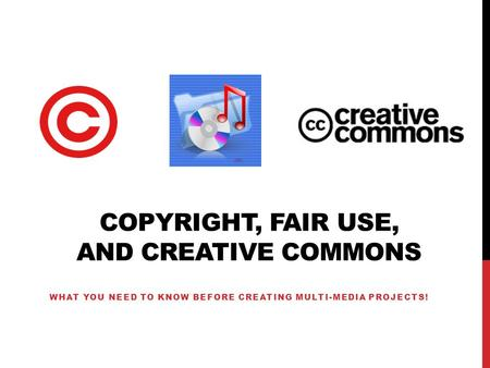 COPYRIGHT, FAIR USE, AND CREATIVE COMMONS WHAT YOU NEED TO KNOW BEFORE CREATING MULTI-MEDIA PROJECTS!